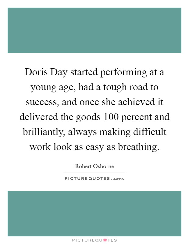 Doris Day started performing at a young age, had a tough road to success, and once she achieved it delivered the goods 100 percent and brilliantly, always making difficult work look as easy as breathing Picture Quote #1
