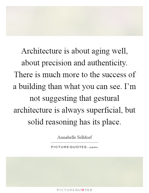 Architecture is about aging well, about precision and authenticity. There is much more to the success of a building than what you can see. I'm not suggesting that gestural architecture is always superficial, but solid reasoning has its place Picture Quote #1