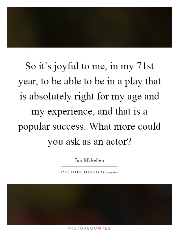 So it's joyful to me, in my 71st year, to be able to be in a play that is absolutely right for my age and my experience, and that is a popular success. What more could you ask as an actor? Picture Quote #1
