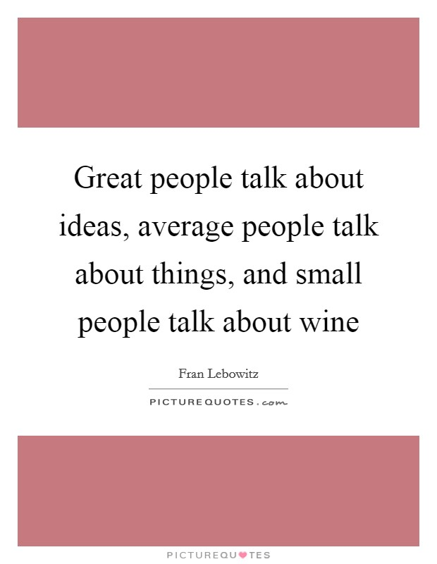 Great people talk about ideas, average people talk about things, and small people talk about wine Picture Quote #1