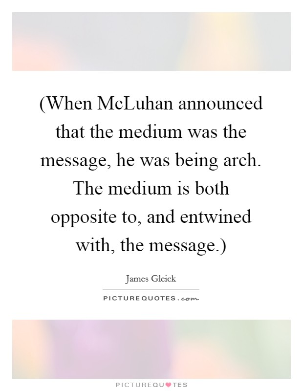 (When McLuhan announced that the medium was the message, he was being arch. The medium is both opposite to, and entwined with, the message.) Picture Quote #1