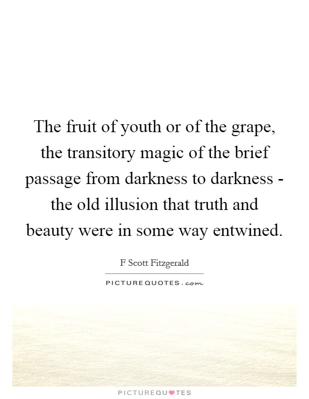 The fruit of youth or of the grape, the transitory magic of the brief passage from darkness to darkness - the old illusion that truth and beauty were in some way entwined Picture Quote #1