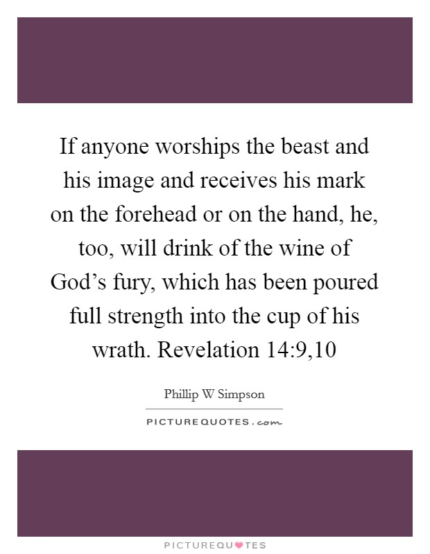 If anyone worships the beast and his image and receives his mark on the forehead or on the hand, he, too, will drink of the wine of God's fury, which has been poured full strength into the cup of his wrath. Revelation 14:9,10 Picture Quote #1