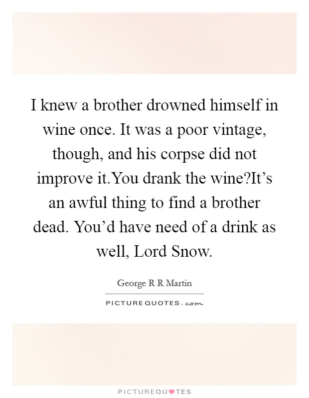 I knew a brother drowned himself in wine once. It was a poor vintage, though, and his corpse did not improve it.You drank the wine?It's an awful thing to find a brother dead. You'd have need of a drink as well, Lord Snow Picture Quote #1