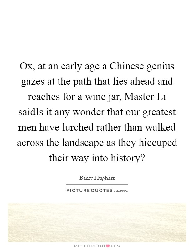 Ox, at an early age a Chinese genius gazes at the path that lies ahead and reaches for a wine jar, Master Li saidIs it any wonder that our greatest men have lurched rather than walked across the landscape as they hiccuped their way into history? Picture Quote #1