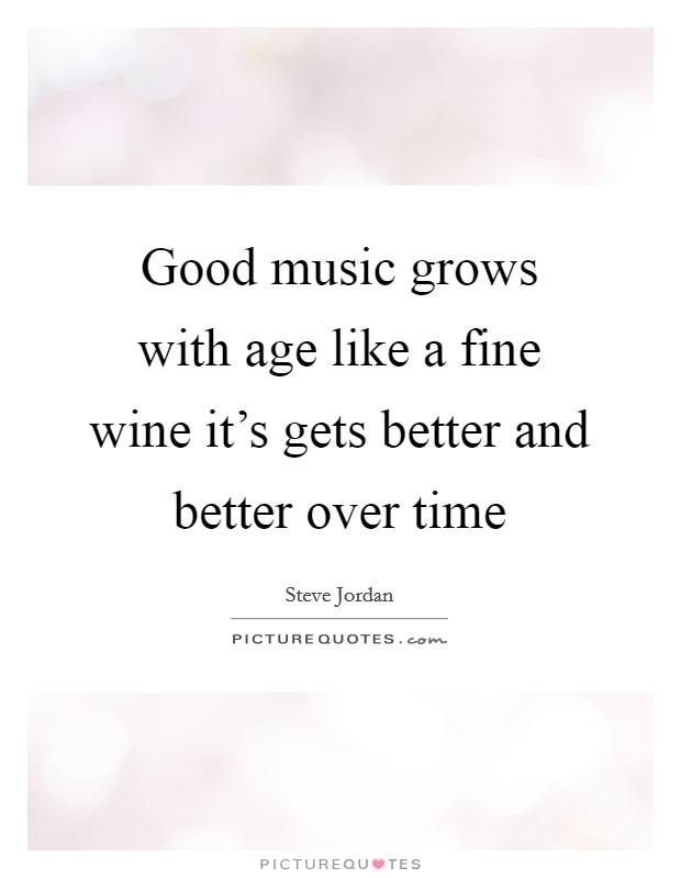 Good music grows with age like a fine wine it's gets better and better over time Picture Quote #1