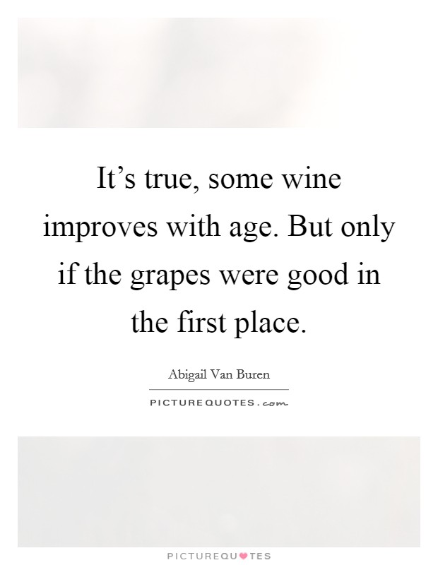 It's true, some wine improves with age. But only if the grapes were good in the first place Picture Quote #1