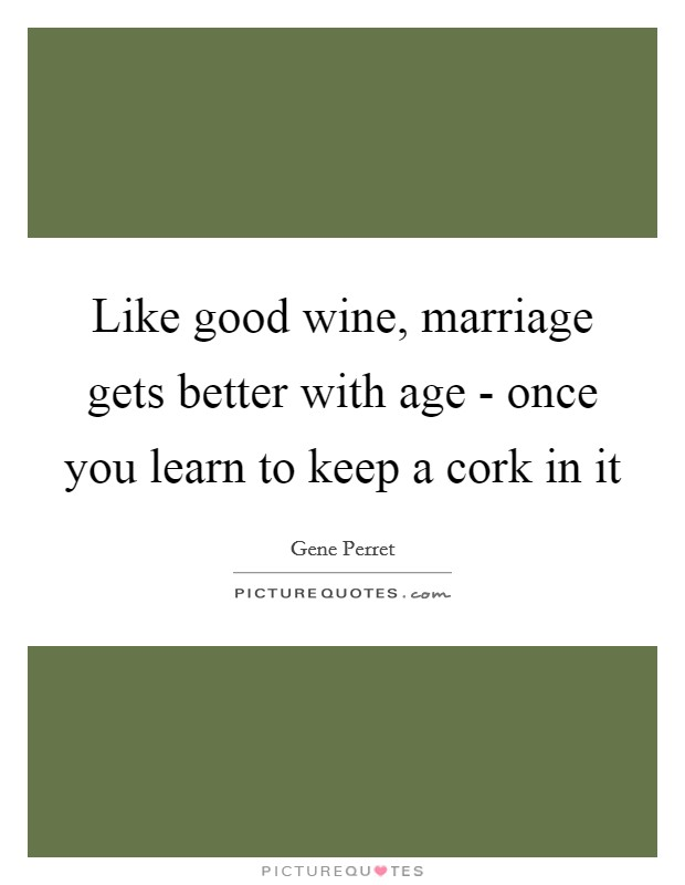 Like good wine, marriage gets better with age - once you learn to keep a cork in it Picture Quote #1