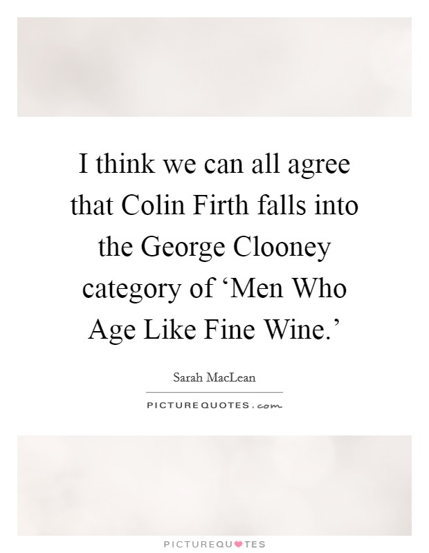 I think we can all agree that Colin Firth falls into the George Clooney category of 'Men Who Age Like Fine Wine.' Picture Quote #1