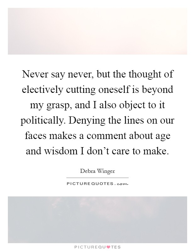 Never say never, but the thought of electively cutting oneself is beyond my grasp, and I also object to it politically. Denying the lines on our faces makes a comment about age and wisdom I don't care to make Picture Quote #1