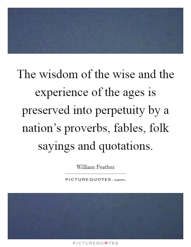 The wisdom of the wise and the experience of the ages is preserved into perpetuity by a nation's proverbs, fables, folk sayings and quotations Picture Quote #1
