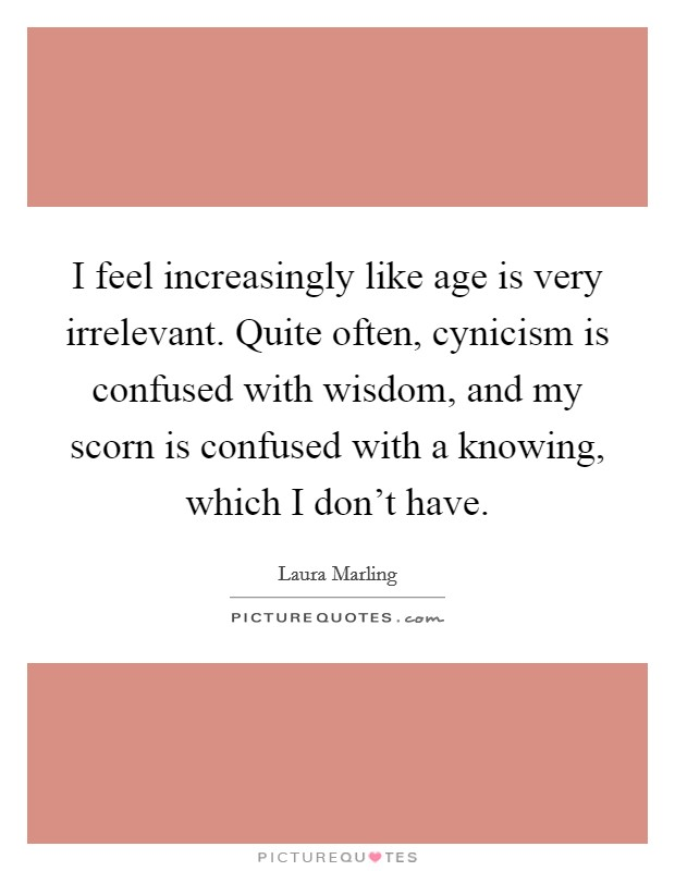I feel increasingly like age is very irrelevant. Quite often, cynicism is confused with wisdom, and my scorn is confused with a knowing, which I don't have Picture Quote #1