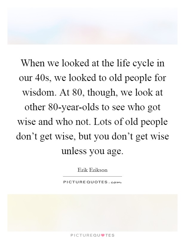 When we looked at the life cycle in our 40s, we looked to old people for wisdom. At 80, though, we look at other 80-year-olds to see who got wise and who not. Lots of old people don't get wise, but you don't get wise unless you age Picture Quote #1