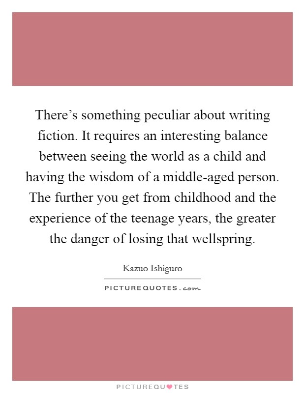 There's something peculiar about writing fiction. It requires an interesting balance between seeing the world as a child and having the wisdom of a middle-aged person. The further you get from childhood and the experience of the teenage years, the greater the danger of losing that wellspring Picture Quote #1