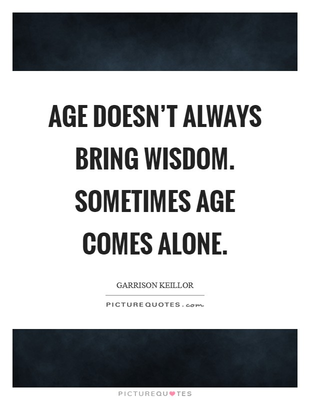 Age doesn't always bring wisdom. Sometimes age comes alone Picture Quote #1
