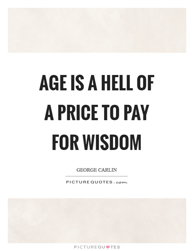 Age is a hell of a price to pay for wisdom Picture Quote #1