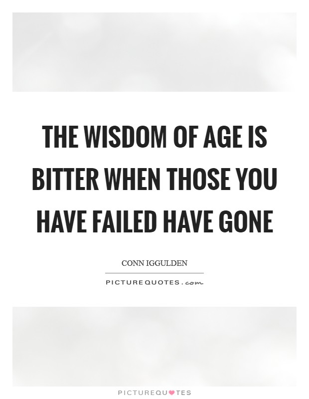 The wisdom of age is bitter when those you have failed have gone Picture Quote #1