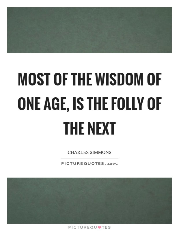 Most of the wisdom of one age, is the folly of the next Picture Quote #1
