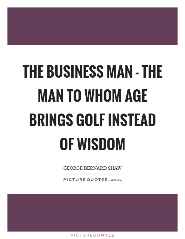 The business man - the man to whom age brings golf instead of wisdom Picture Quote #1