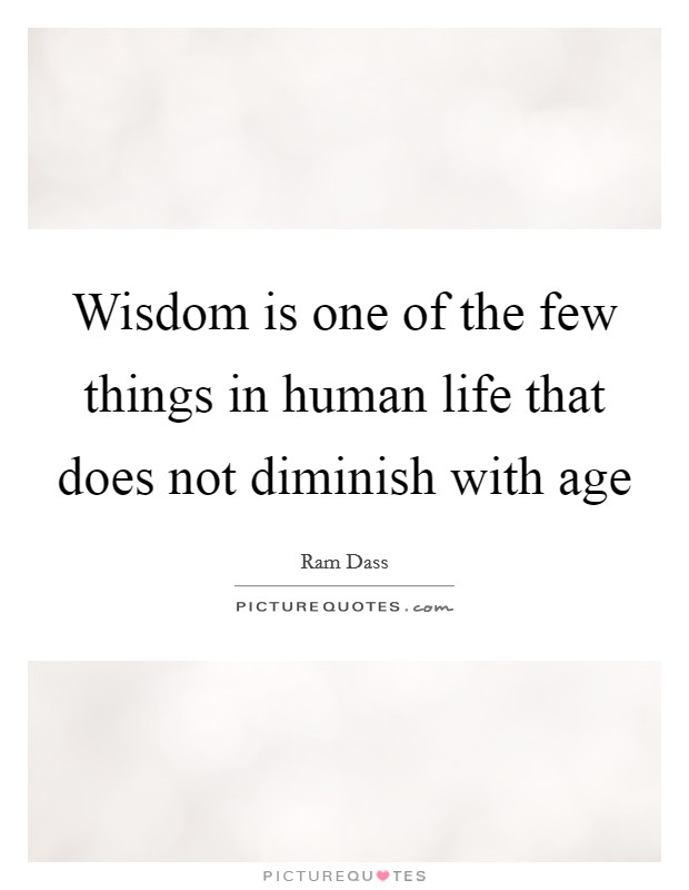 Wisdom is one of the few things in human life that does not diminish with age Picture Quote #1