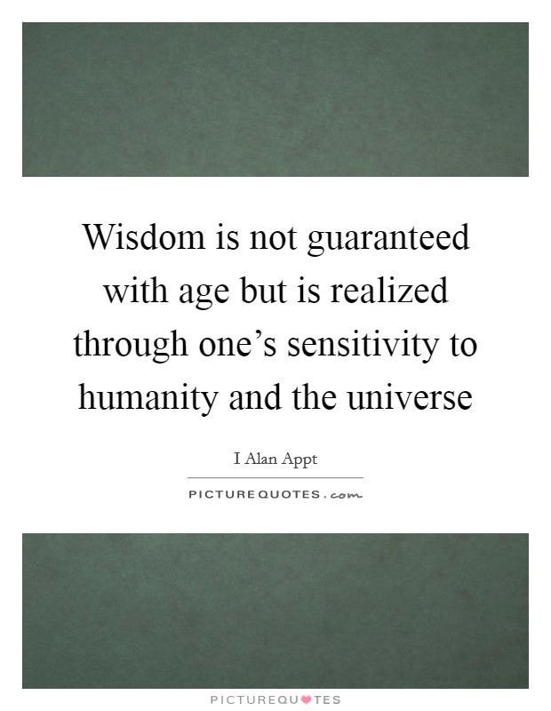 Wisdom is not guaranteed with age but is realized through one's sensitivity to humanity and the universe Picture Quote #1