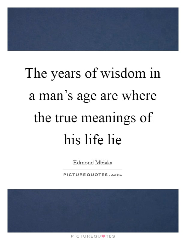 The years of wisdom in a man's age are where the true meanings of his life lie Picture Quote #1
