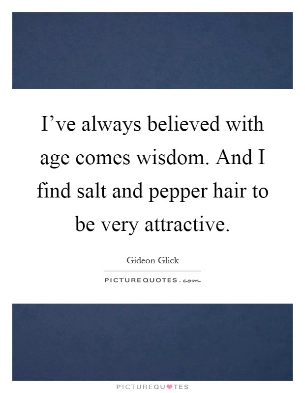 I've always believed with age comes wisdom. And I find salt and pepper hair to be very attractive Picture Quote #1