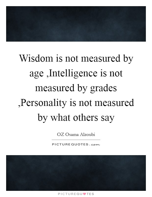 Wisdom is not measured by age ,Intelligence is not measured by grades ,Personality is not measured by what others say Picture Quote #1