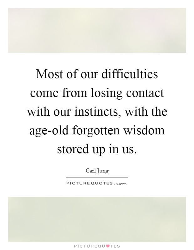 Most of our difficulties come from losing contact with our instincts, with the age-old forgotten wisdom stored up in us Picture Quote #1