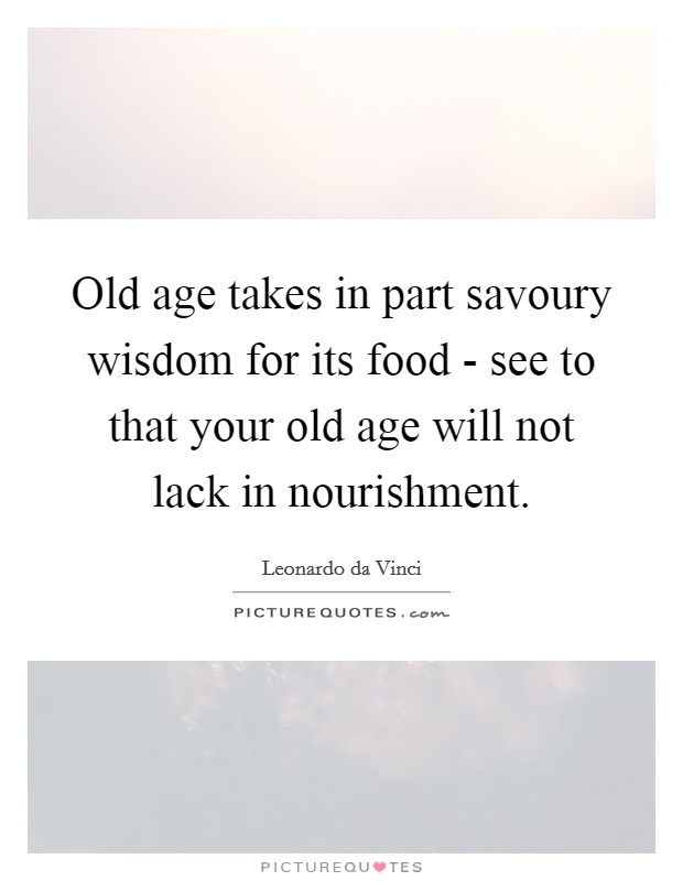 Old age takes in part savoury wisdom for its food - see to that your old age will not lack in nourishment Picture Quote #1