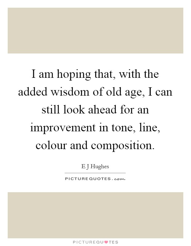 I am hoping that, with the added wisdom of old age, I can still look ahead for an improvement in tone, line, colour and composition Picture Quote #1