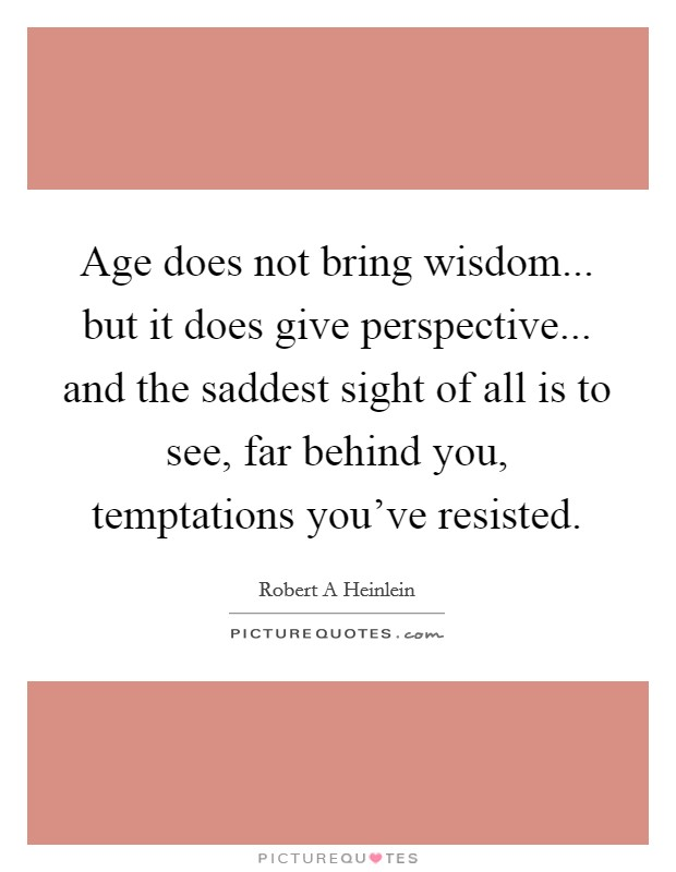 Age does not bring wisdom... but it does give perspective... and the saddest sight of all is to see, far behind you, temptations you've resisted Picture Quote #1