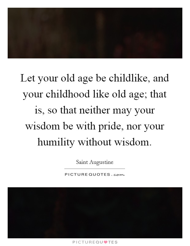 Let your old age be childlike, and your childhood like old age; that is, so that neither may your wisdom be with pride, nor your humility without wisdom Picture Quote #1