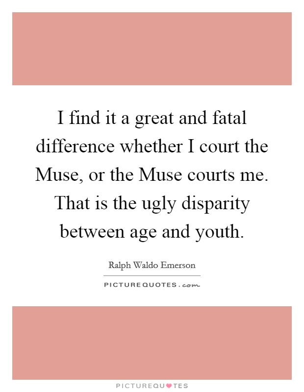 I find it a great and fatal difference whether I court the Muse, or the Muse courts me. That is the ugly disparity between age and youth Picture Quote #1