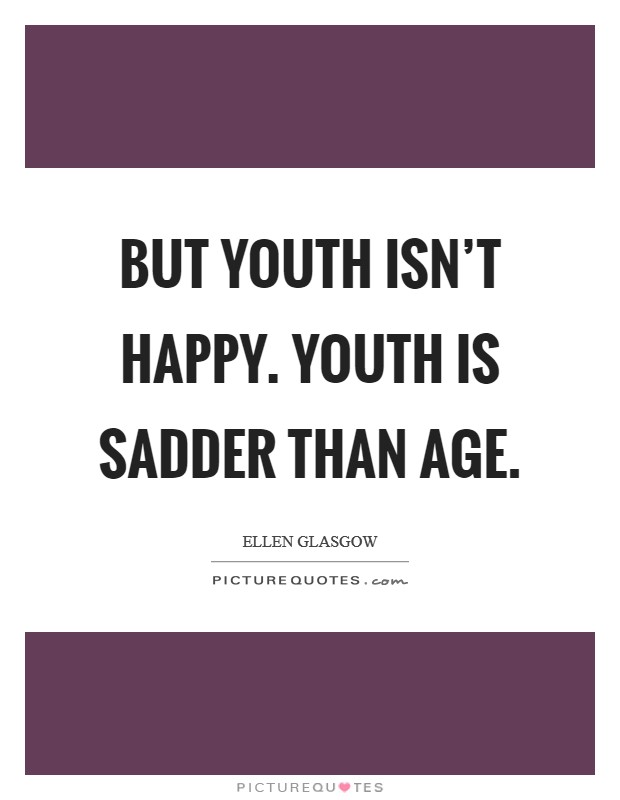 But youth isn't happy. Youth is sadder than age Picture Quote #1