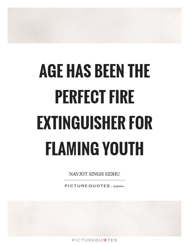 Age has been the perfect fire extinguisher for flaming youth Picture Quote #1