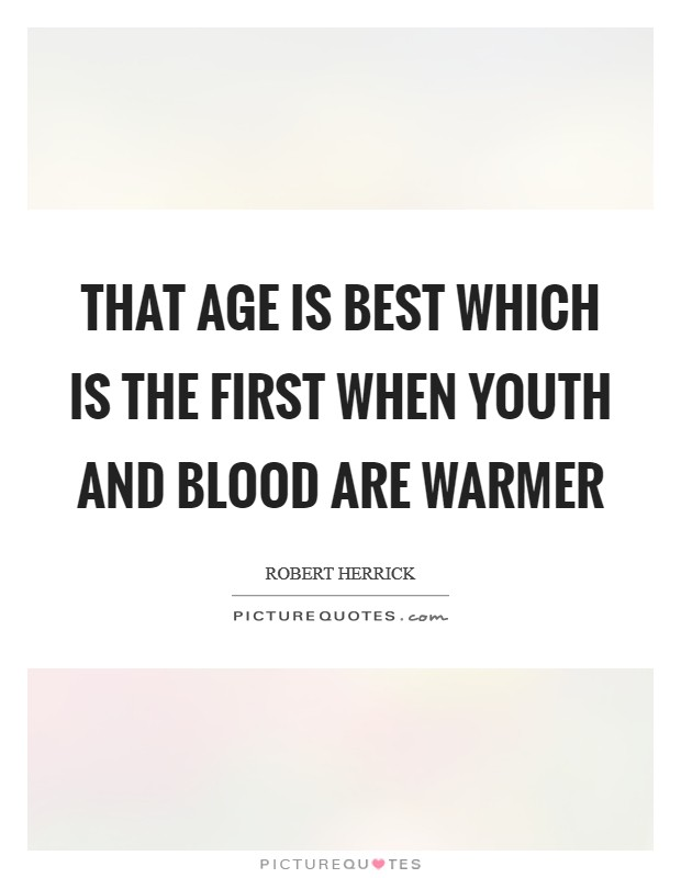 That age is best which is the first When youth and blood are warmer Picture Quote #1
