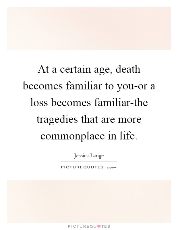 At a certain age, death becomes familiar to you-or a loss becomes familiar-the tragedies that are more commonplace in life Picture Quote #1