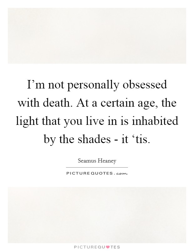 I'm not personally obsessed with death. At a certain age, the light that you live in is inhabited by the shades - it 'tis Picture Quote #1