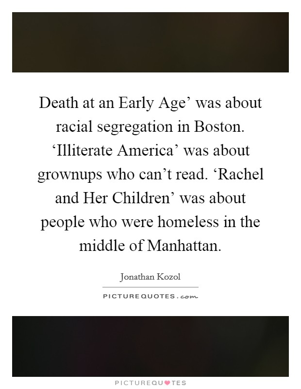 Death at an Early Age' was about racial segregation in Boston. 'Illiterate America' was about grownups who can't read. 'Rachel and Her Children' was about people who were homeless in the middle of Manhattan Picture Quote #1