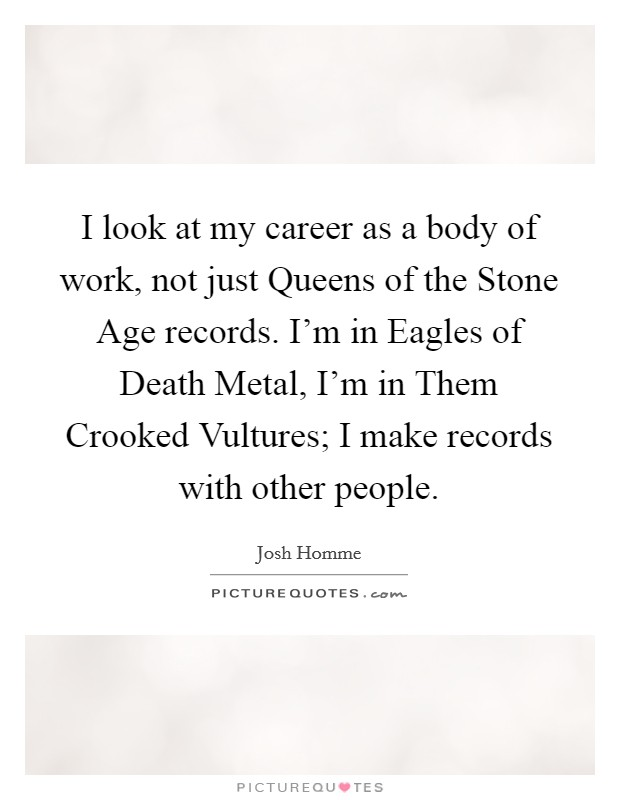 I look at my career as a body of work, not just Queens of the Stone Age records. I'm in Eagles of Death Metal, I'm in Them Crooked Vultures; I make records with other people Picture Quote #1