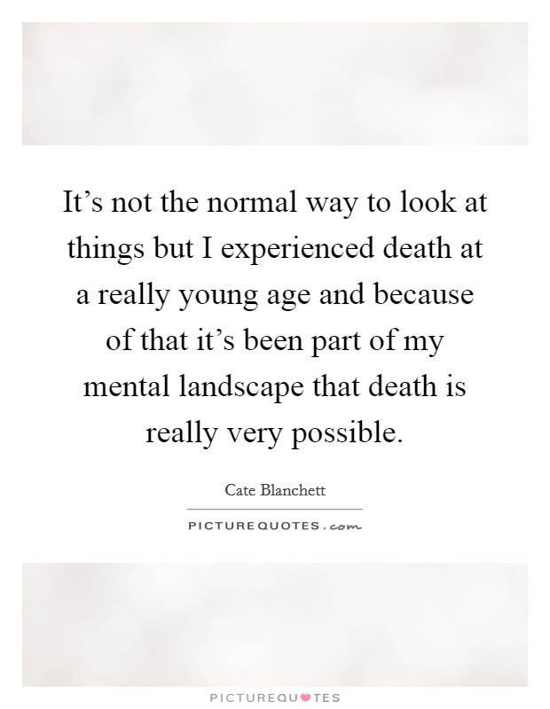 It's not the normal way to look at things but I experienced death at a really young age and because of that it's been part of my mental landscape that death is really very possible Picture Quote #1
