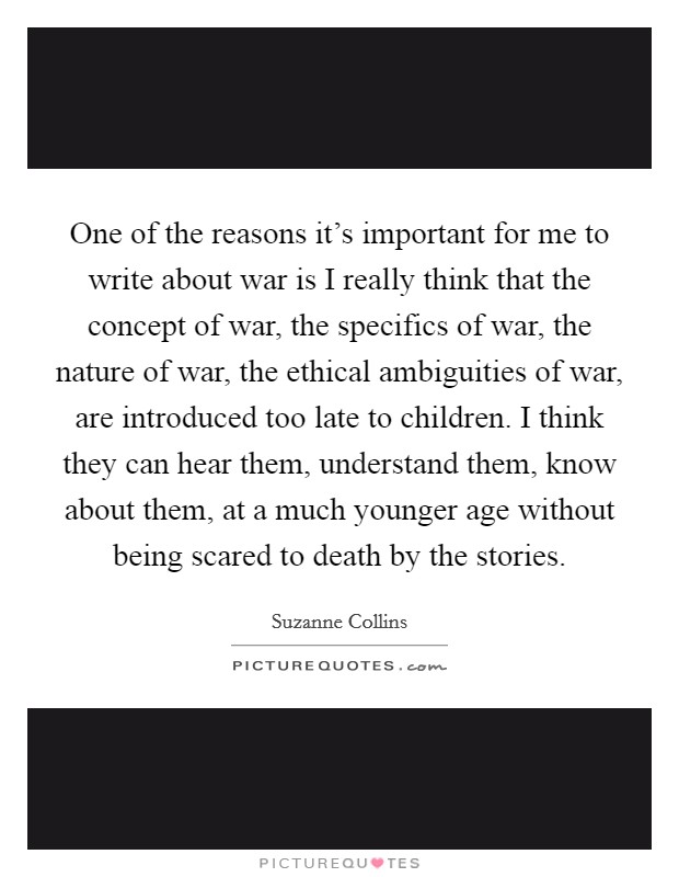 One of the reasons it's important for me to write about war is I really think that the concept of war, the specifics of war, the nature of war, the ethical ambiguities of war, are introduced too late to children. I think they can hear them, understand them, know about them, at a much younger age without being scared to death by the stories Picture Quote #1