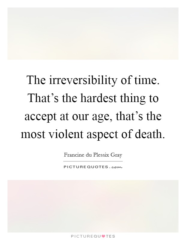 The irreversibility of time. That's the hardest thing to accept at our age, that's the most violent aspect of death Picture Quote #1