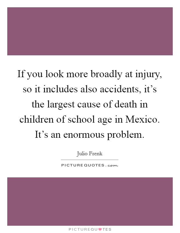 If you look more broadly at injury, so it includes also accidents, it's the largest cause of death in children of school age in Mexico. It's an enormous problem Picture Quote #1