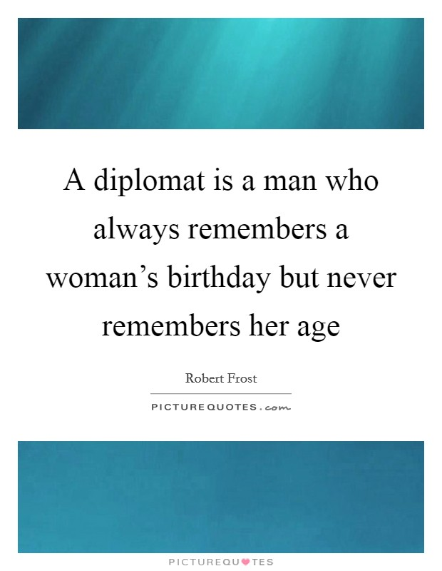 A diplomat is a man who always remembers a woman's birthday but never remembers her age Picture Quote #1