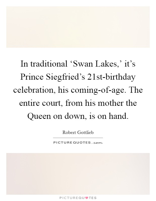 In traditional 'Swan Lakes,' it's Prince Siegfried's 21st-birthday celebration, his coming-of-age. The entire court, from his mother the Queen on down, is on hand Picture Quote #1
