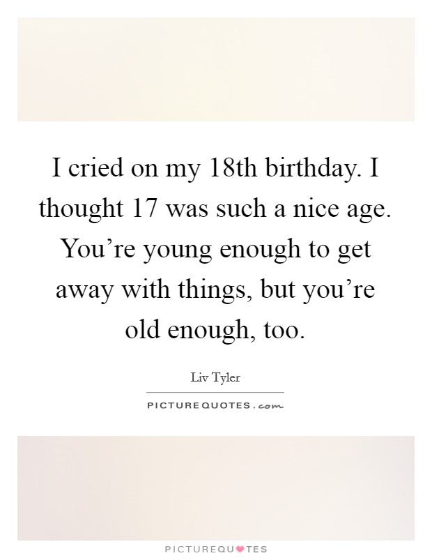 I cried on my 18th birthday. I thought 17 was such a nice age. You're young enough to get away with things, but you're old enough, too Picture Quote #1