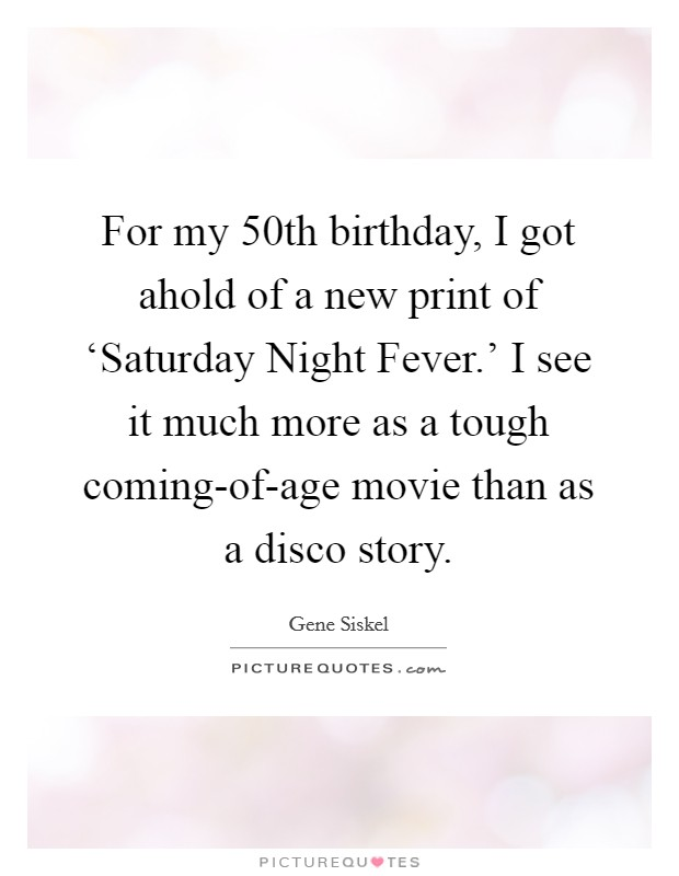 For my 50th birthday, I got ahold of a new print of 'Saturday Night Fever.' I see it much more as a tough coming-of-age movie than as a disco story Picture Quote #1