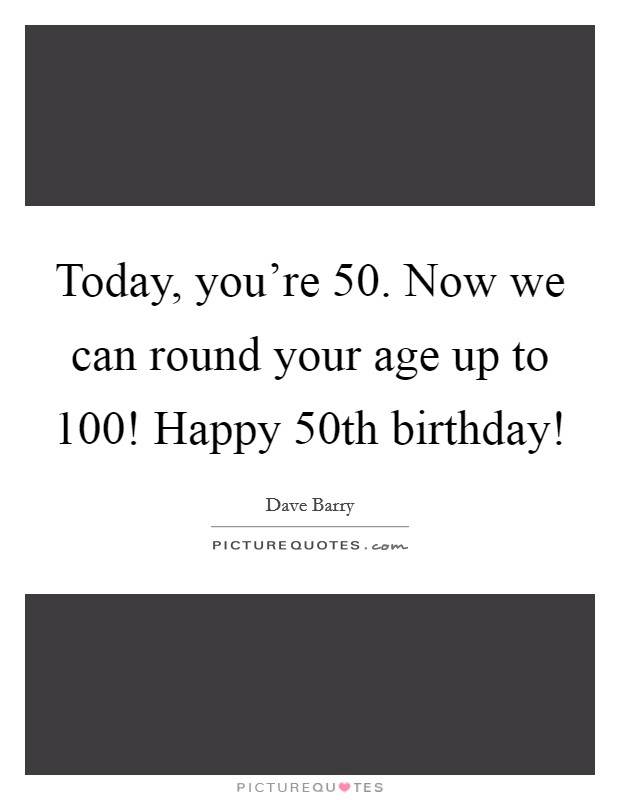 Today, you're 50. Now we can round your age up to 100! Happy 50th birthday! Picture Quote #1
